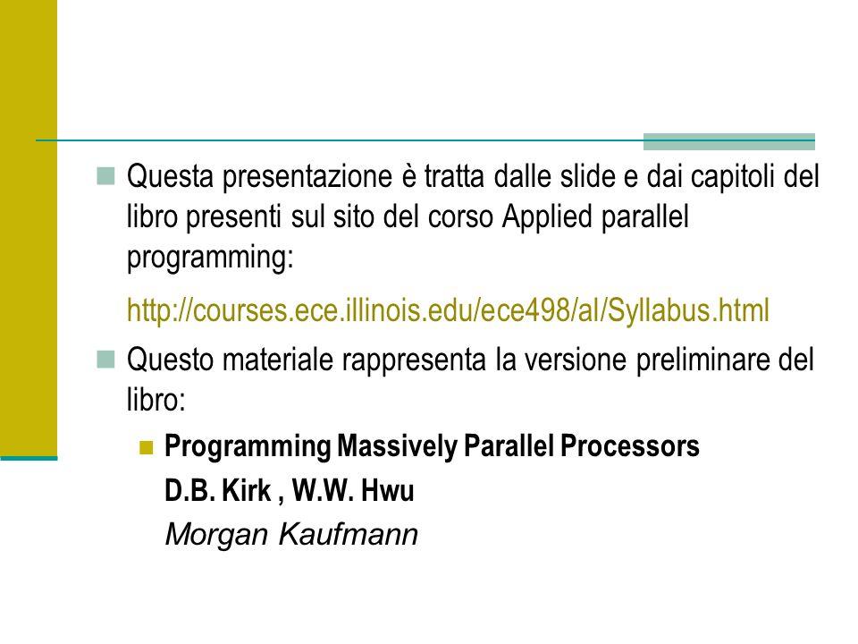 Questa presentazione è tratta dalle slide e dai capitoli del libro presenti sul sito del corso Applied parallel programming: http://courses.ece.illinois.edu/ece498/al/Syllabus.html Questo materiale rappresenta la versione preliminare del libro: Programming Massively Parallel Processors D.B.