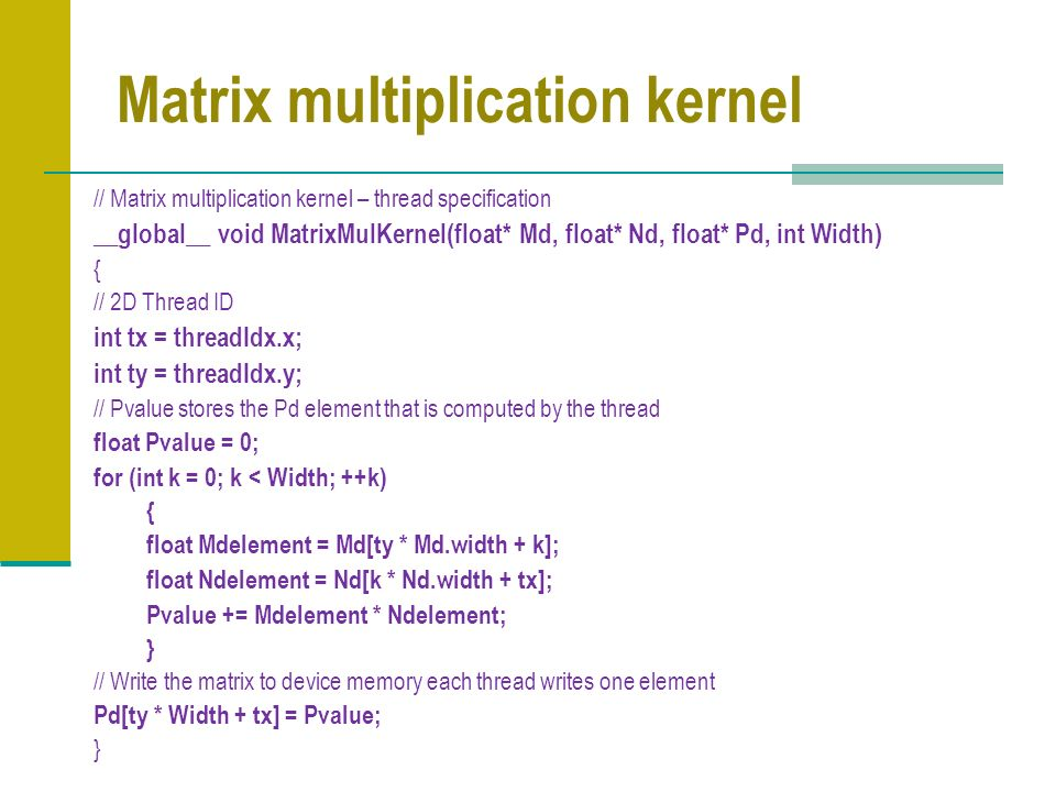 Matrix multiplication kernel // Matrix multiplication kernel – thread specification __global__ void MatrixMulKernel(float* Md, float* Nd, float* Pd, int Width) { // 2D Thread ID int tx = threadIdx.x; int ty = threadIdx.y; // Pvalue stores the Pd element that is computed by the thread float Pvalue = 0; for (int k = 0; k < Width; ++k) { float Mdelement = Md[ty * Md.width + k]; float Ndelement = Nd[k * Nd.width + tx]; Pvalue += Mdelement * Ndelement; } // Write the matrix to device memory each thread writes one element Pd[ty * Width + tx] = Pvalue; }