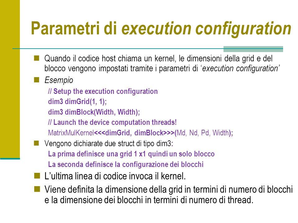 Parametri di execution configuration Quando il codice host chiama un kernel, le dimensioni della grid e del blocco vengono impostati tramite i parametri di execution configuration Esempio // Setup the execution configuration dim3 dimGrid(1, 1); dim3 dimBlock(Width, Width); // Launch the device computation threads.