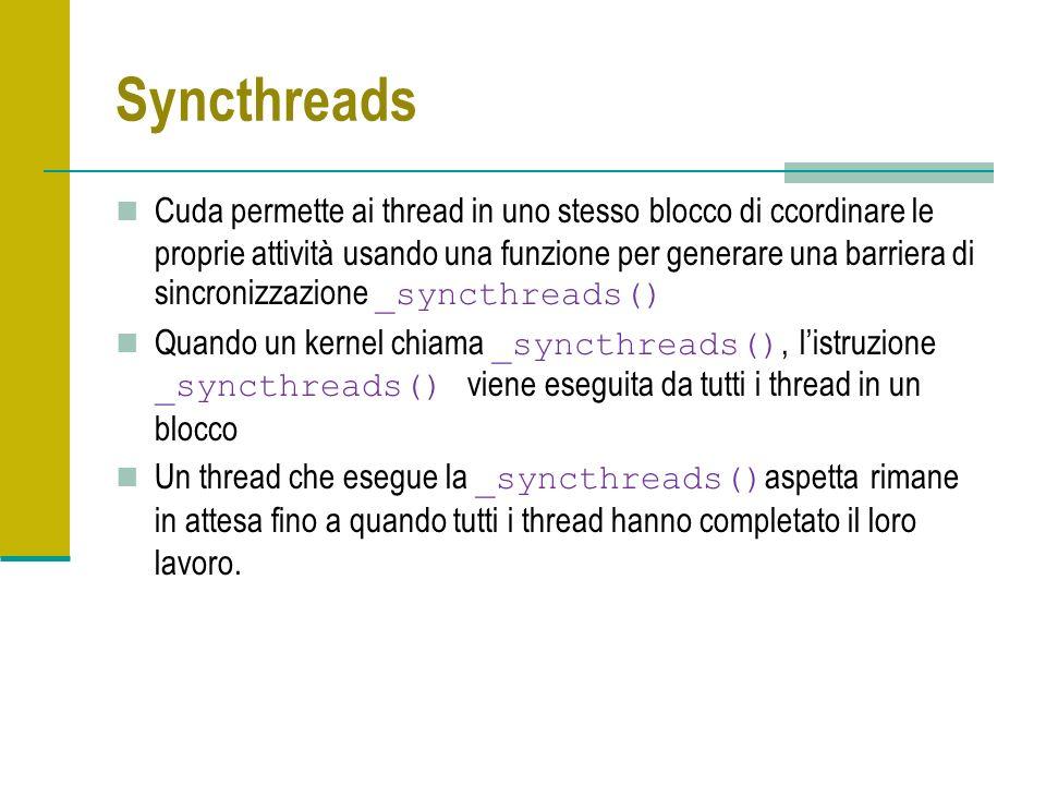 Syncthreads Cuda permette ai thread in uno stesso blocco di ccordinare le proprie attività usando una funzione per generare una barriera di sincronizzazione _syncthreads() Quando un kernel chiama _syncthreads(), listruzione _syncthreads() viene eseguita da tutti i thread in un blocco Un thread che esegue la _syncthreads() aspetta rimane in attesa fino a quando tutti i thread hanno completato il loro lavoro.