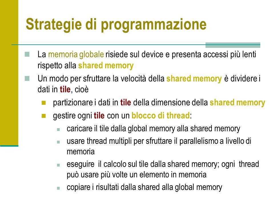 Strategie di programmazione La memoria globale risiede sul device e presenta accessi più lenti rispetto alla shared memory Un modo per sfruttare la velocità della shared memory è dividere i dati in tile, cioè partizionare i dati in tile della dimensione della shared memory gestire ogni tile con un blocco di thread : caricare il tile dalla global memory alla shared memory usare thread multipli per sfruttare il parallelismo a livello di memoria eseguire il calcolo sul tile dalla shared memory; ogni thread può usare più volte un elemento in memoria copiare i risultati dalla shared alla global memory