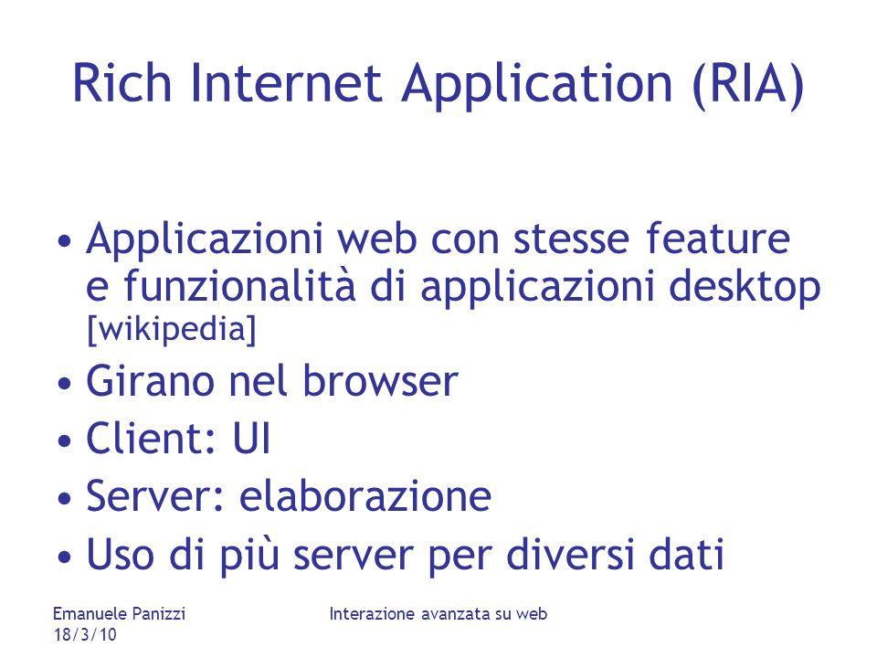 Emanuele Panizzi 18/3/10 Interazione avanzata su web Rich Internet Application (RIA) Applicazioni web con stesse feature e funzionalità di applicazioni desktop [wikipedia] Girano nel browser Client: UI Server: elaborazione Uso di più server per diversi dati
