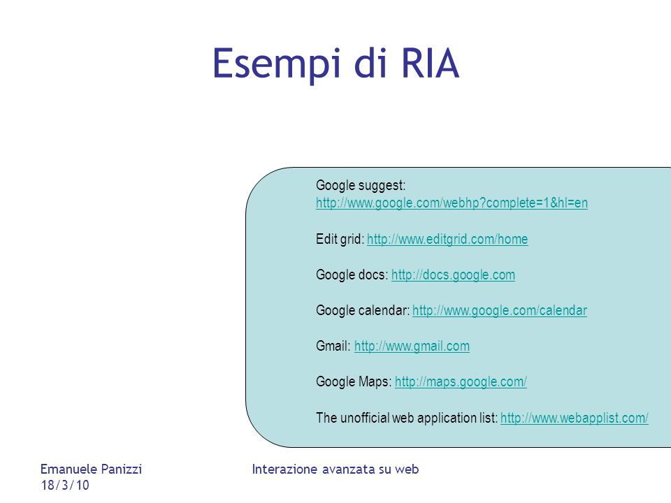 Emanuele Panizzi 18/3/10 Interazione avanzata su web Esempi di RIA Google suggest: http://www.google.com/webhp?complete=1&hl=en http://www.google.com/webhp?complete=1&hl=en Edit grid: http://www.editgrid.com/homehttp://www.editgrid.com/home Google docs: http://docs.google.comhttp://docs.google.com Google calendar: http://www.google.com/calendarhttp://www.google.com/calendar Gmail: http://www.gmail.comhttp://www.gmail.com Google Maps: http://maps.google.com/http://maps.google.com/ The unofficial web application list: http://www.webapplist.com/http://www.webapplist.com/