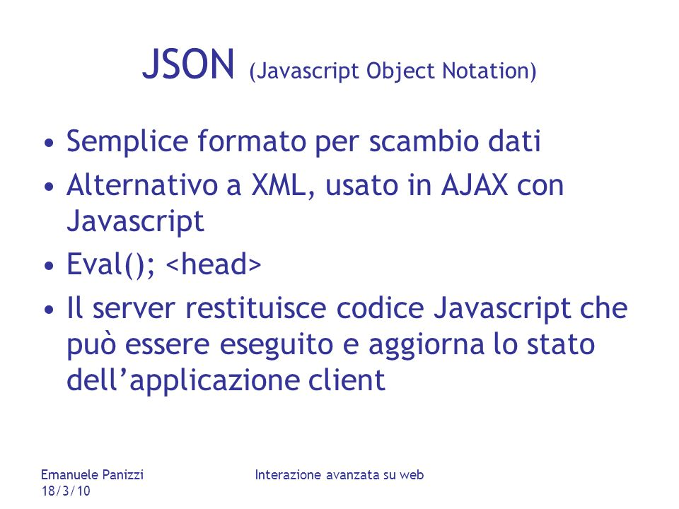 Emanuele Panizzi 18/3/10 Interazione avanzata su web JSON (Javascript Object Notation) Semplice formato per scambio dati Alternativo a XML, usato in A