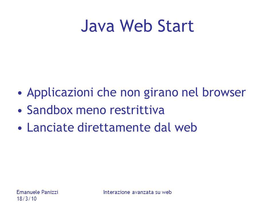 Emanuele Panizzi 18/3/10 Interazione avanzata su web Java Web Start Applicazioni che non girano nel browser Sandbox meno restrittiva Lanciate direttamente dal web