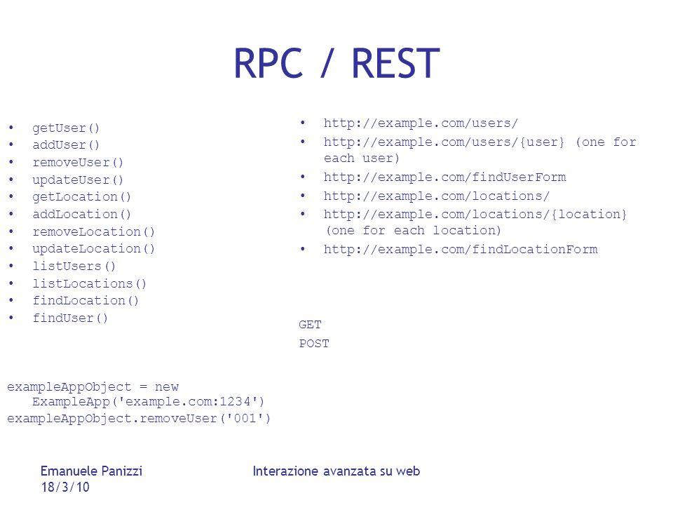 Emanuele Panizzi 18/3/10 Interazione avanzata su web RPC / REST getUser() addUser() removeUser() updateUser() getLocation() addLocation() removeLocation() updateLocation() listUsers() listLocations() findLocation() findUser() exampleAppObject = new ExampleApp( example.com:1234 ) exampleAppObject.removeUser( 001 ) http://example.com/users/ http://example.com/users/{user} (one for each user) http://example.com/findUserForm http://example.com/locations/ http://example.com/locations/{location} (one for each location) http://example.com/findLocationForm GET POST