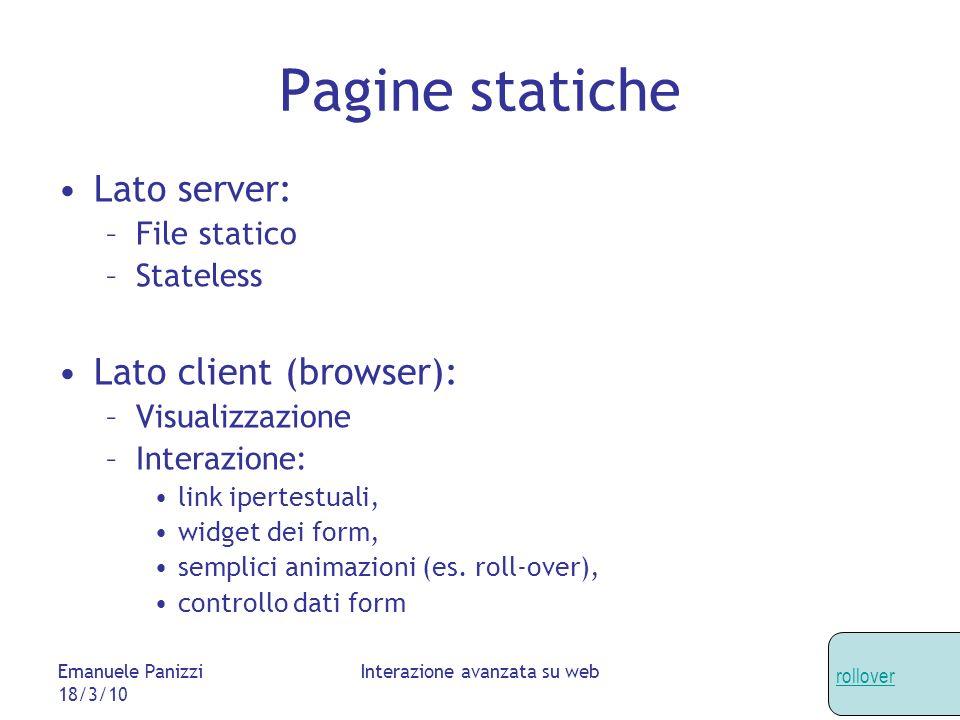 Emanuele Panizzi 18/3/10 Interazione avanzata su web Pagine statiche Lato server: –File statico –Stateless Lato client (browser): –Visualizzazione –Interazione: link ipertestuali, widget dei form, semplici animazioni (es.