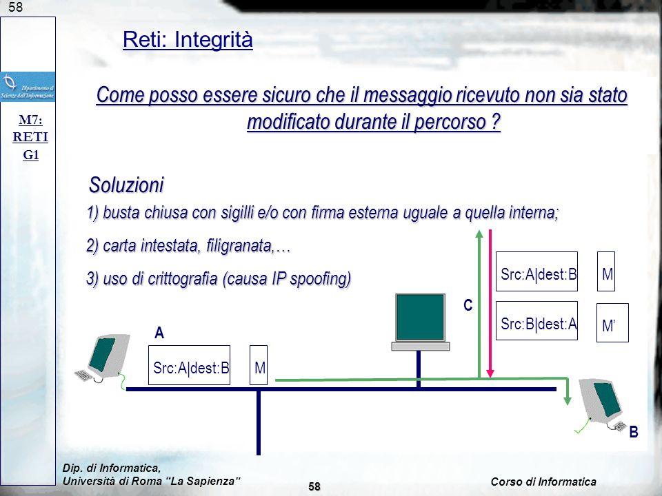 58 Reti: Integrità M7: RETI G1 Problema: intercettazione di messaggi; Soluzione: proteggere messaggio; Come posso essere sicuro che il messaggio ricevuto non sia stato modificato durante il percorso .