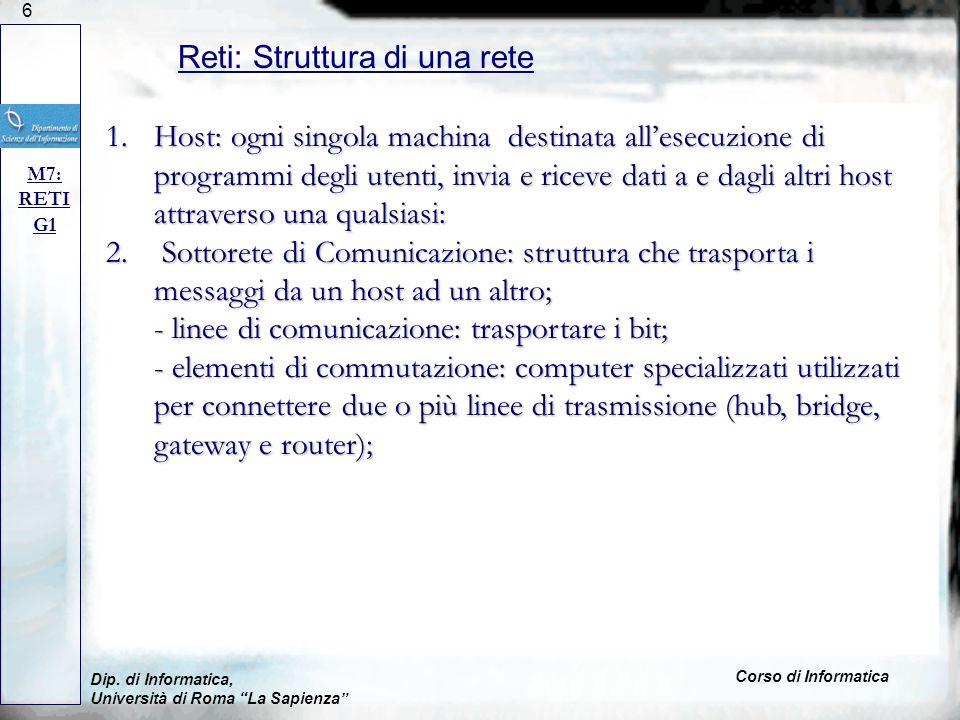 6 Dip. di Informatica, Università di Roma La Sapienza Corso di Informatica Reti: Struttura di una rete M7: RETI G1 1.Host: ogni singola machina destin