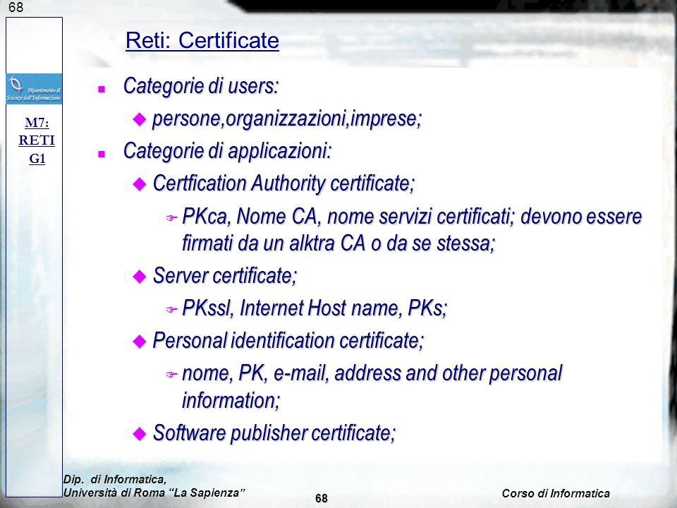 68 n Categorie di users: u persone,organizzazioni,imprese; n Categorie di applicazioni: u Certfication Authority certificate; F PKca, Nome CA, nome servizi certificati; devono essere firmati da un alktra CA o da se stessa; u Server certificate; F PKssl, Internet Host name, PKs; u Personal identification certificate; F nome, PK, e-mail, address and other personal information; u Software publisher certificate; M7: RETI G1 Reti: Certificate Dip.
