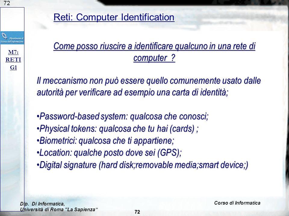 72 Reti: Computer Identification M7: RETI G1 Come posso riuscire a identificare qualcuno in una rete di computer ? Il meccanismo non può essere quello