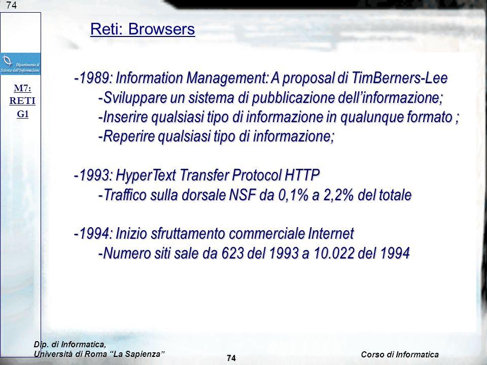 74 Reti: Browsers M7: RETI G1 -1989: Information Management: A proposal di TimBerners-Lee - Sviluppare un sistema di pubblicazione dellinformazione; - Inserire qualsiasi tipo di informazione in qualunque formato ; - Reperire qualsiasi tipo di informazione; - 1993: HyperText Transfer Protocol HTTP - Traffico sulla dorsale NSF da 0,1% a 2,2% del totale - 1994: Inizio sfruttamento commerciale Internet - Numero siti sale da 623 del 1993 a 10.022 del 1994 Dip.