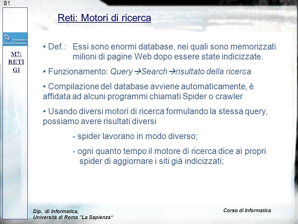 81 Reti: Motori di ricerca M7: RETI G1 Dip, di Informatica, Università di Roma La Sapienza Corso di Informatica Def.: Essi sono enormi database, nei quali sono memorizzati milioni di pagine Web dopo essere state indicizzate.