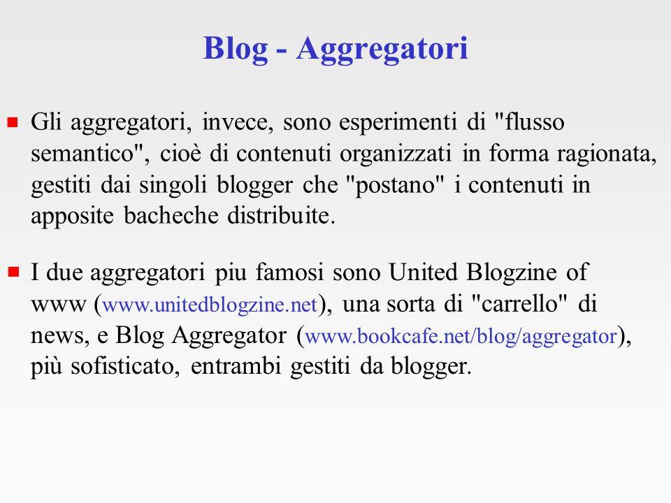 Blog - Aggregatori Gli aggregatori, invece, sono esperimenti di flusso semantico , cioè di contenuti organizzati in forma ragionata, gestiti dai singoli blogger che postano i contenuti in apposite bacheche distribuite.