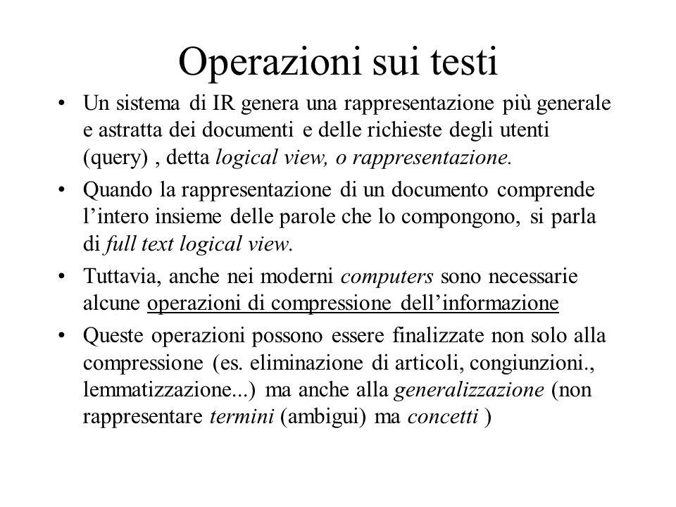 Operazioni sui testi Un sistema di IR genera una rappresentazione più generale e astratta dei documenti e delle richieste degli utenti (query), detta logical view, o rappresentazione.
