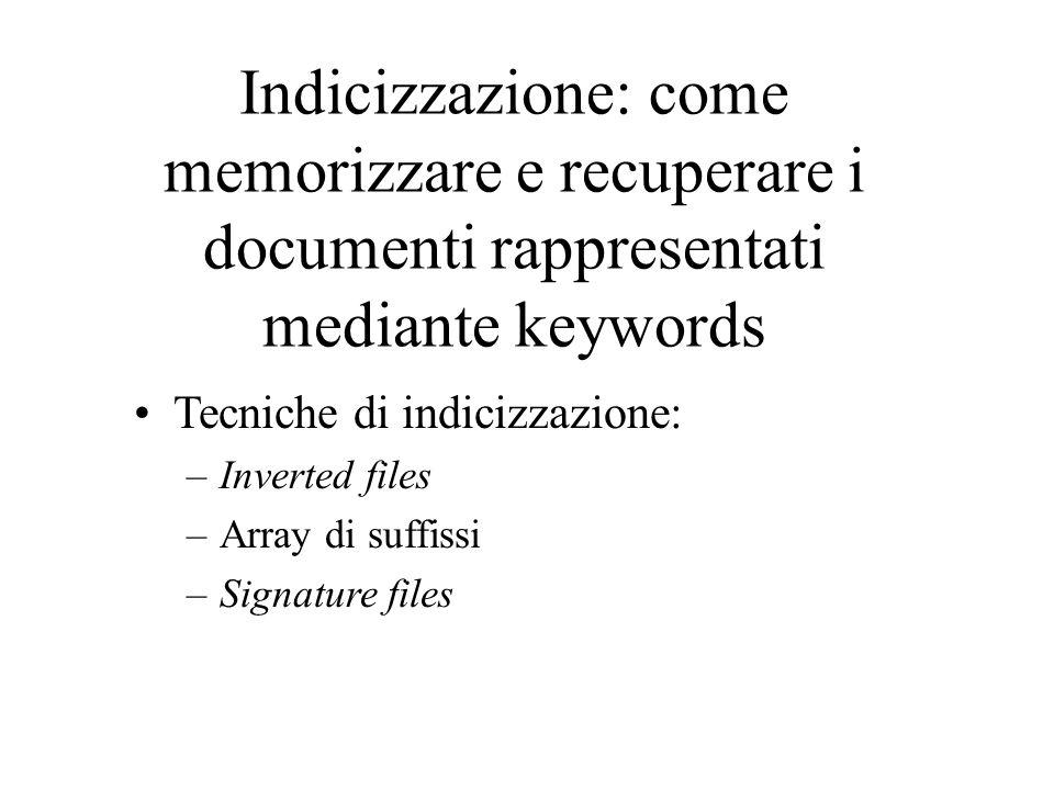 Indicizzazione: come memorizzare e recuperare i documenti rappresentati mediante keywords Tecniche di indicizzazione: –Inverted files –Array di suffissi –Signature files
