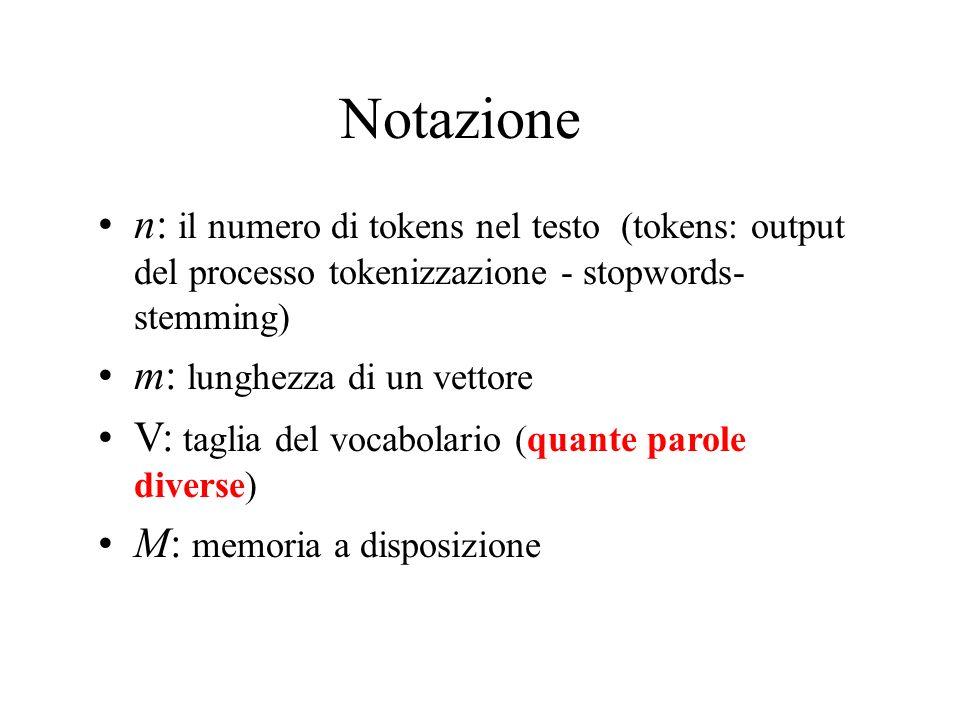 Notazione n: il numero di tokens nel testo (tokens: output del processo tokenizzazione - stopwords- stemming) m: lunghezza di un vettore V: taglia del vocabolario (quante parole diverse) M: memoria a disposizione