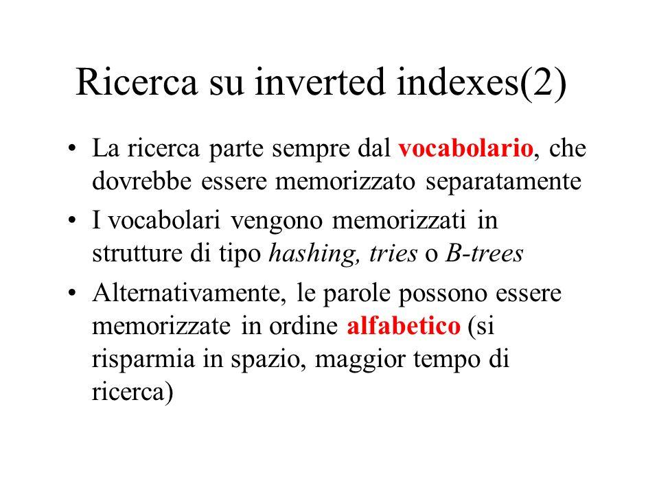 Ricerca su inverted indexes(2) La ricerca parte sempre dal vocabolario, che dovrebbe essere memorizzato separatamente I vocabolari vengono memorizzati in strutture di tipo hashing, tries o B-trees Alternativamente, le parole possono essere memorizzate in ordine alfabetico (si risparmia in spazio, maggior tempo di ricerca)