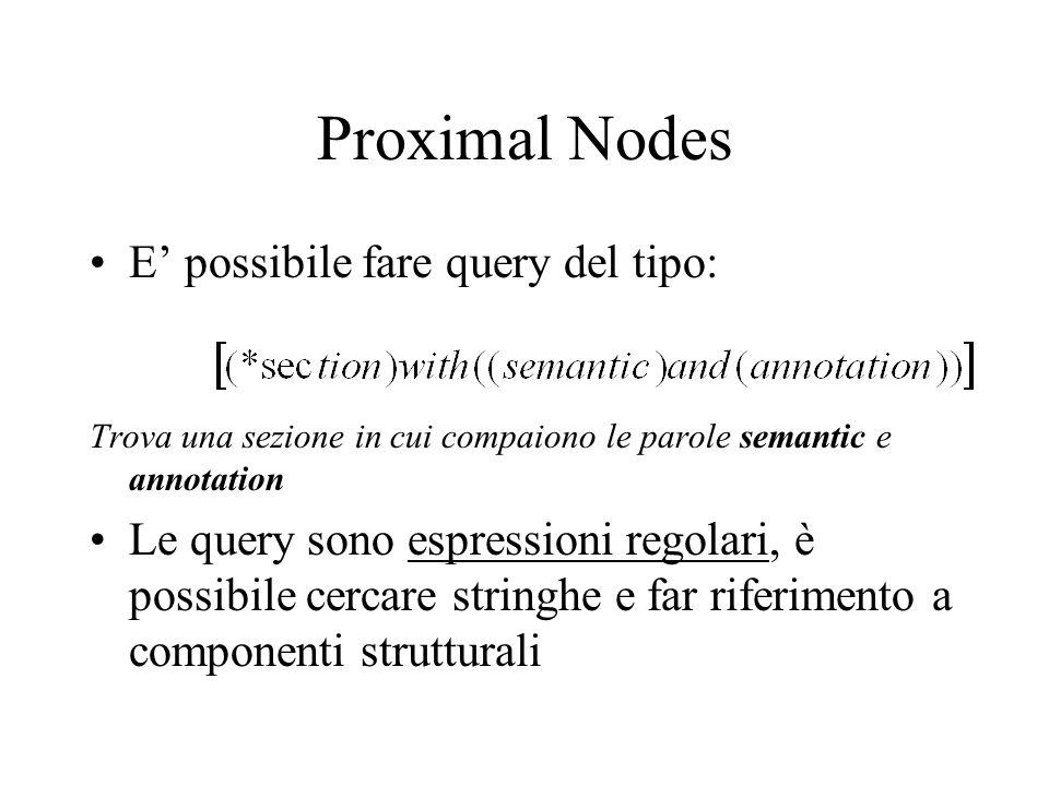 Proximal Nodes E possibile fare query del tipo: Trova una sezione in cui compaiono le parole semantic e annotation Le query sono espressioni regolari, è possibile cercare stringhe e far riferimento a componenti strutturali