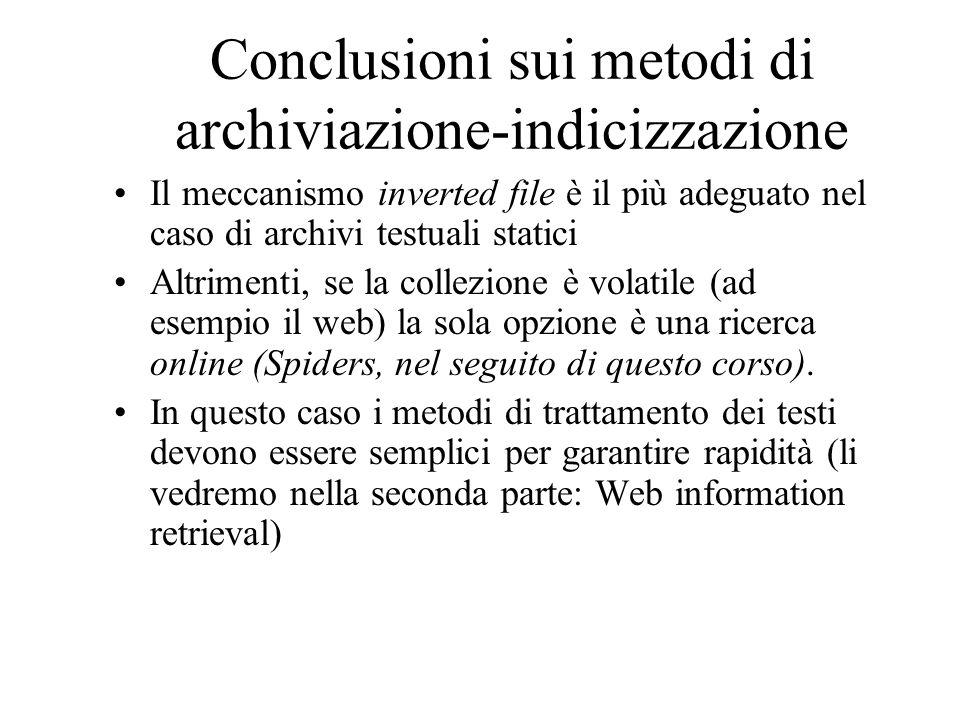 Conclusioni sui metodi di archiviazione-indicizzazione Il meccanismo inverted file è il più adeguato nel caso di archivi testuali statici Altrimenti, se la collezione è volatile (ad esempio il web) la sola opzione è una ricerca online (Spiders, nel seguito di questo corso).