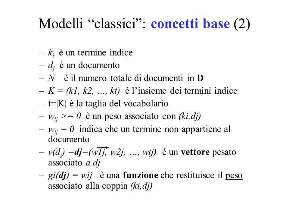 Modelli classici: concetti base (2) –k i è un termine indice –d j è un documento –N è il numero totale di documenti in D –K = (k1, k2, …, kt) è linsieme dei termini indice –t= K  è la taglia del vocabolario –w ij >= 0 è un peso associato con (ki,dj) –w ij = 0 indica che un termine non appartiene al documento –v(d j ) =dj=(w1j, w2j, …, wtj) è un vettore pesato associato a dj –gi(dj) = wij è una funzione che restituisce il peso associato alla coppia (ki,dj)