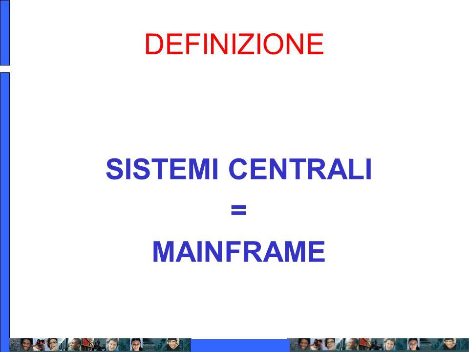 DEFINIZIONE SISTEMI CENTRALI = MAINFRAME