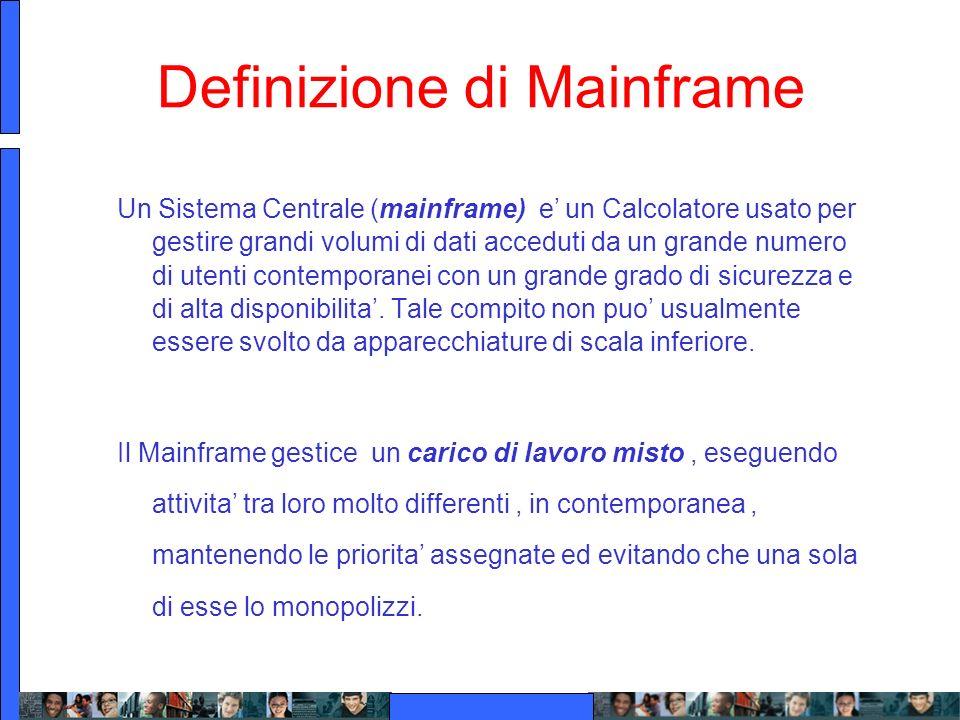 Definizione di Mainframe Un Sistema Centrale (mainframe) e un Calcolatore usato per gestire grandi volumi di dati acceduti da un grande numero di uten