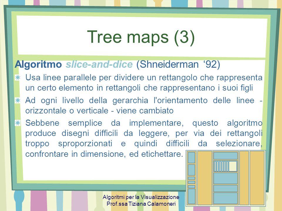 Algoritmi per la Visualizzazione Prof.ssa Tiziana Calamoneri 10 Tree maps (4) Per migliorare laspect ratio: rettangoli quadrati NUOVO PROBLEMA 1: i cambiamenti nell insieme dei dati possono causare dei cambiamenti enormi nel disegno prodotto, mentre l output dell algoritmo slice-and-dice cambia in modo continuo rispetto alla variazione dell input NUOVO PROBLEMA 2: gli algoritmi che mirano a migliorare l aspect ratio difficilmente preservano l ordine delle strutture, mentre l ordine intrinseco dei dati è spesso un punto importante
