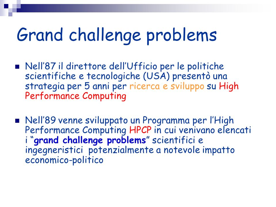 High Performance Computers 20 anni fa 1x10 6 Floating Point Ops/sec (Mflop/s) » processori scalari 10 anni fa 1x10 9 Floating Point Ops/sec (Gflop/s) » processori vettoriali, memoria condivisa Oggi 1x10 12 Floating Point Ops/sec (Tflop/s) » parallelismo massivo, calcolo distribuito, message passing Tra pochi anni 1x10 15 Floating Point Ops/sec (Pflop/s) » Diffusione processori multicore (SMP node), estensione della precisione maggiore adattività e fault tolerance.