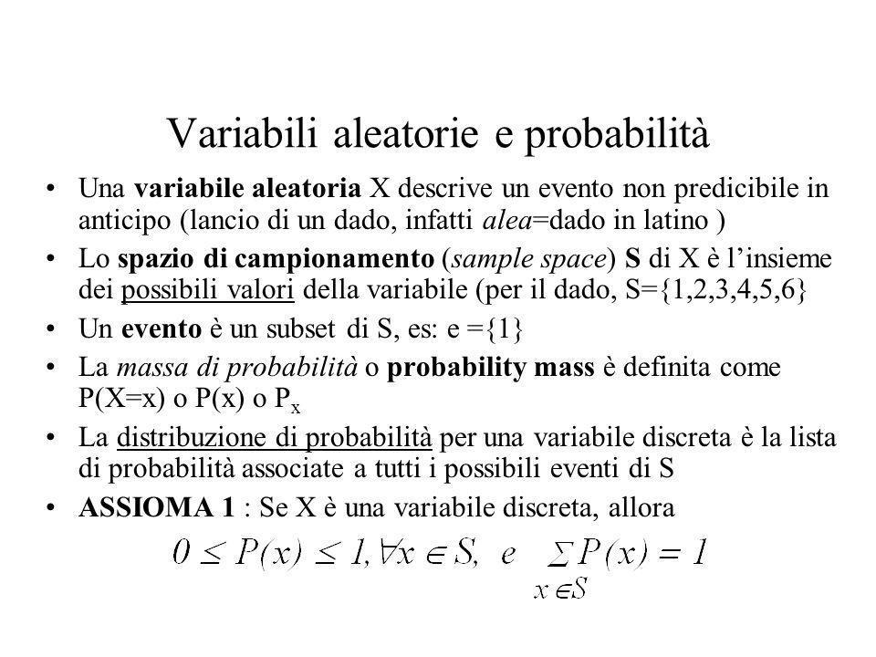Variabili aleatorie e probabilità Una variabile aleatoria X descrive un evento non predicibile in anticipo (lancio di un dado, infatti alea=dado in latino ) Lo spazio di campionamento (sample space) S di X è linsieme dei possibili valori della variabile (per il dado, S={1,2,3,4,5,6} Un evento è un subset di S, es: e ={1} La massa di probabilità o probability mass è definita come P(X=x) o P(x) o P x La distribuzione di probabilità per una variabile discreta è la lista di probabilità associate a tutti i possibili eventi di S ASSIOMA 1 : Se X è una variabile discreta, allora