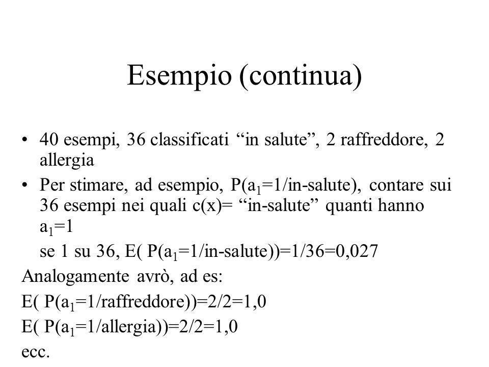 Naïve Bayes Esempio C = {allergia, raffreddore, in_salute}(valori f(x)) a 1 = starnuti (si,no) ; a 2 = tosse (si,no) ; a 3 = febbre (si,no) (attributi