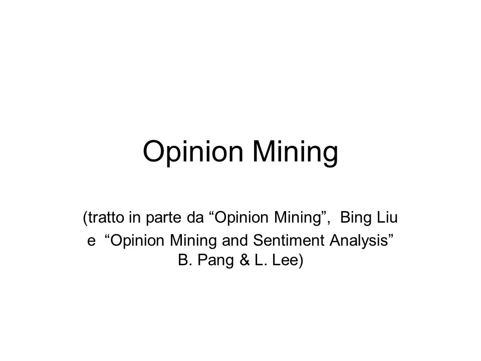 Opinion Mining (tratto in parte da Opinion Mining, Bing Liu e Opinion Mining and Sentiment Analysis B. Pang & L. Lee)