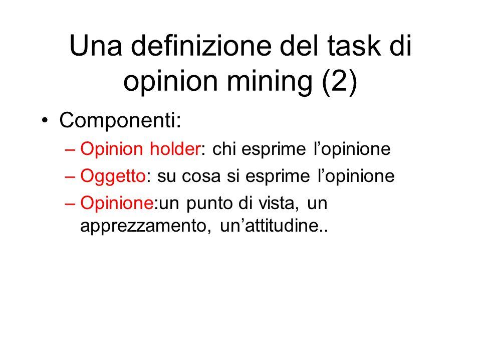 Una definizione del task di opinion mining (2) Componenti: –Opinion holder: chi esprime lopinione –Oggetto: su cosa si esprime lopinione –Opinione:un
