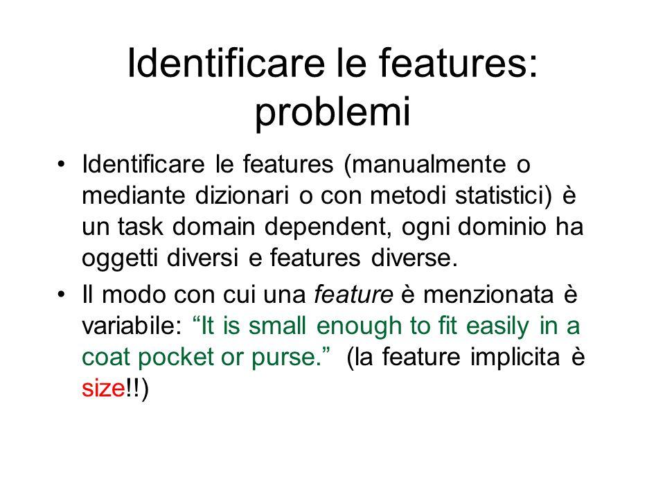 Identificare le features: problemi Identificare le features (manualmente o mediante dizionari o con metodi statistici) è un task domain dependent, ogn