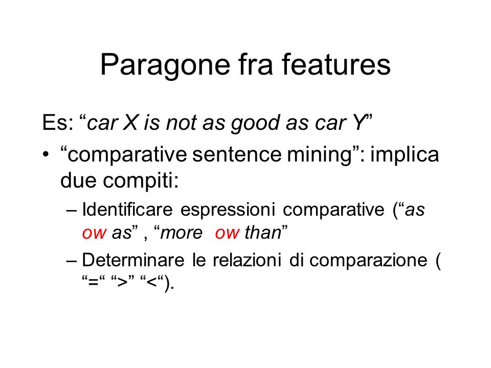 Paragone fra features Es: car X is not as good as car Y comparative sentence mining: implica due compiti: –Identificare espressioni comparative (as ow