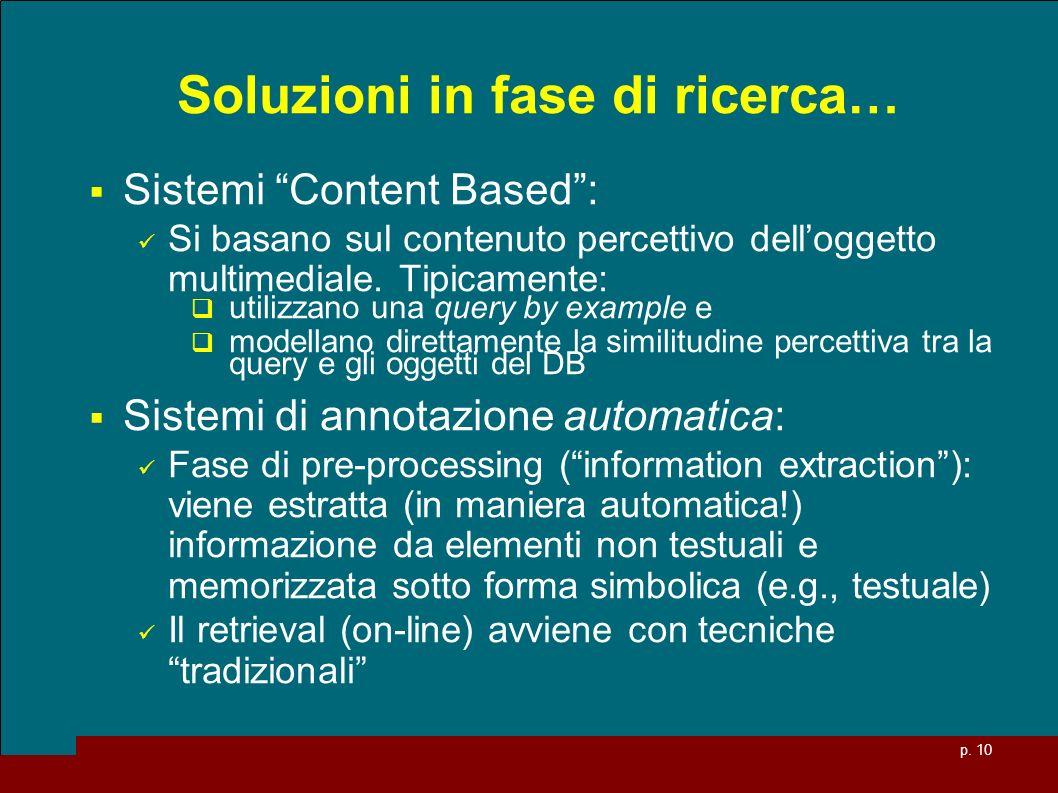 p. 10 Soluzioni in fase di ricerca… Sistemi Content Based: Si basano sul contenuto percettivo delloggetto multimediale. Tipicamente: utilizzano una qu