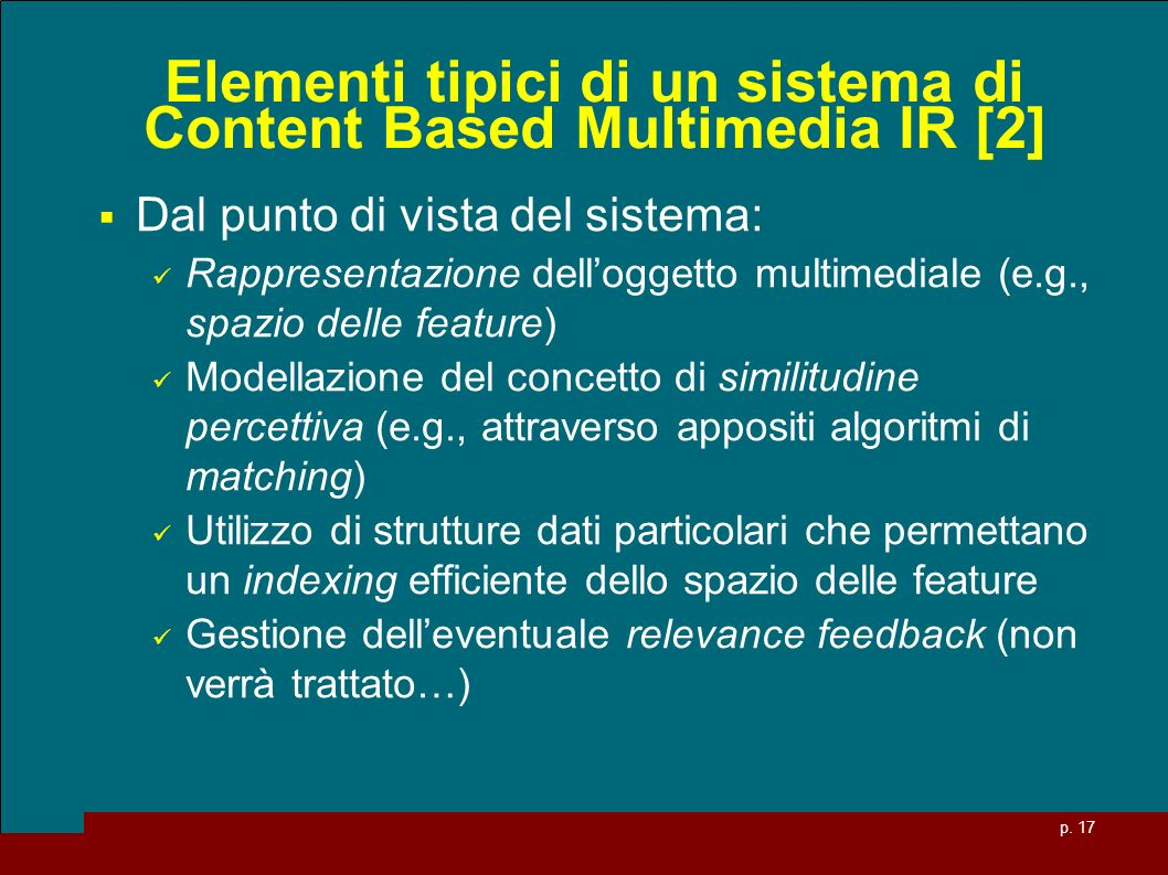 p. 17 Elementi tipici di un sistema di Content Based Multimedia IR [2] Dal punto di vista del sistema: Rappresentazione delloggetto multimediale (e.g.