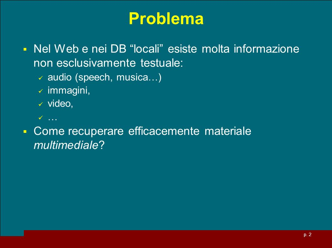 p. 2 Problema Nel Web e nei DB locali esiste molta informazione non esclusivamente testuale: audio (speech, musica…) immagini, video, … Come recuperar