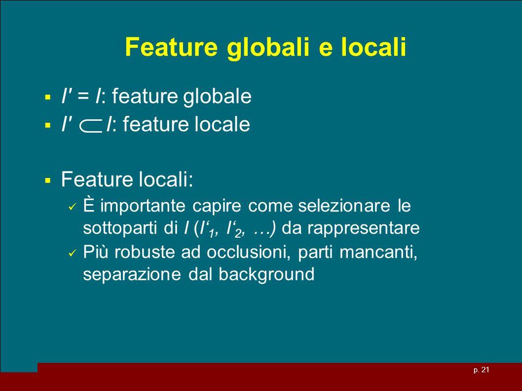 p. 21 Feature globali e locali I' = I: feature globale I' I: feature locale Feature locali: È importante capire come selezionare le sottoparti di I (I