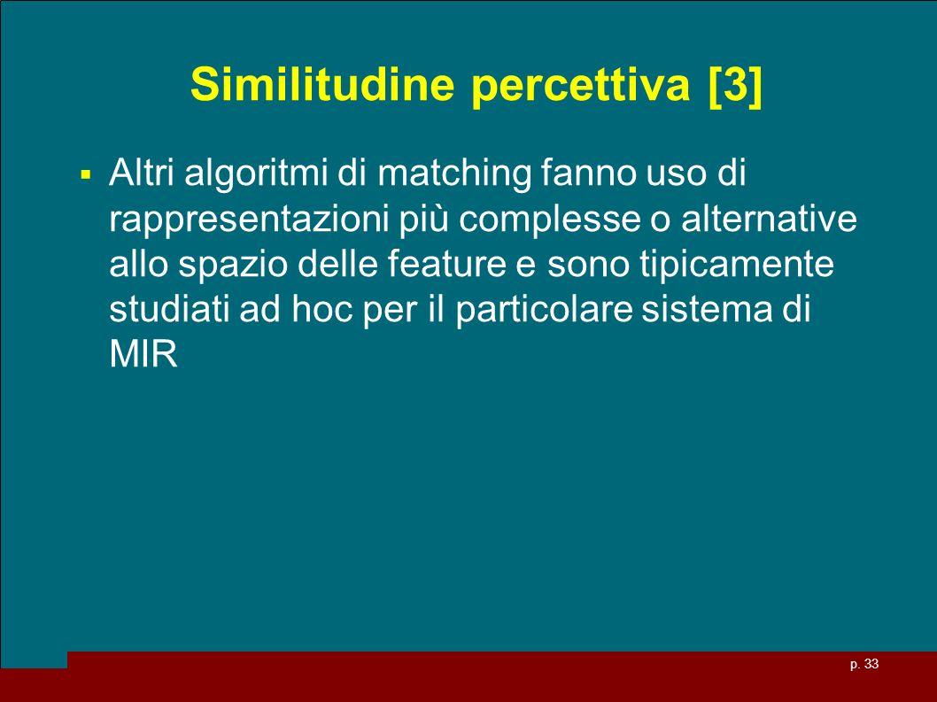 p. 33 Similitudine percettiva [3] Altri algoritmi di matching fanno uso di rappresentazioni più complesse o alternative allo spazio delle feature e so