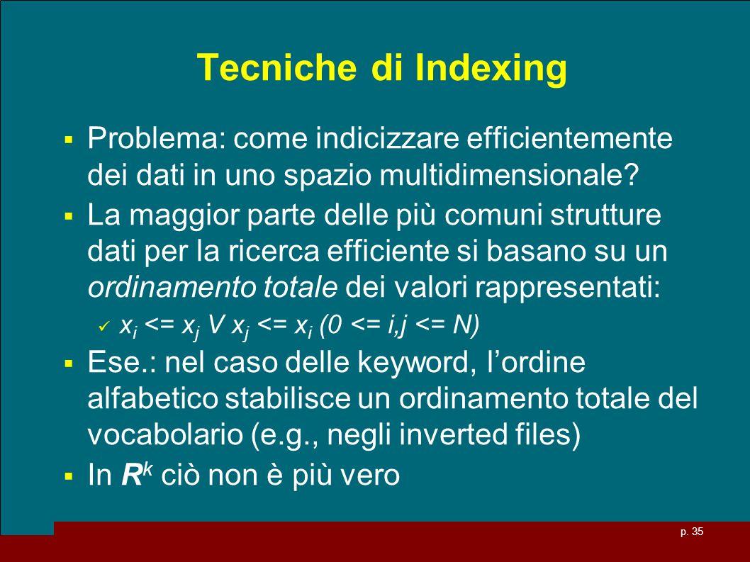 p. 35 Tecniche di Indexing Problema: come indicizzare efficientemente dei dati in uno spazio multidimensionale? La maggior parte delle più comuni stru