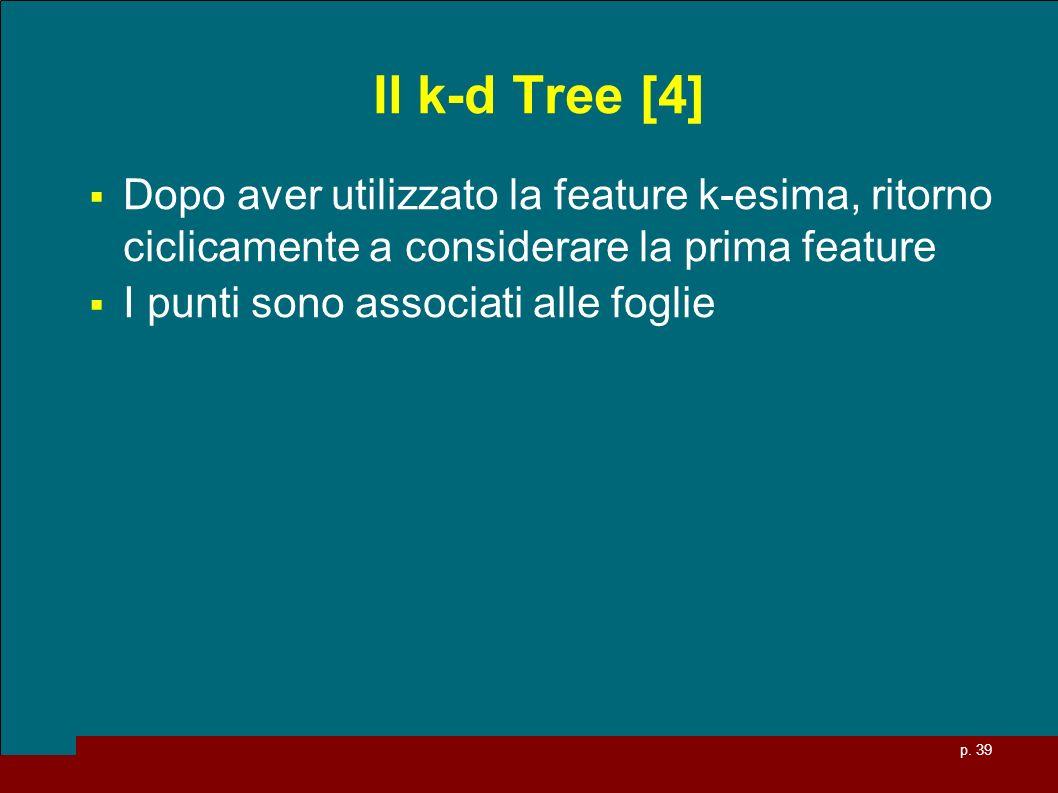 p. 39 Il k-d Tree [4] Dopo aver utilizzato la feature k-esima, ritorno ciclicamente a considerare la prima feature I punti sono associati alle foglie