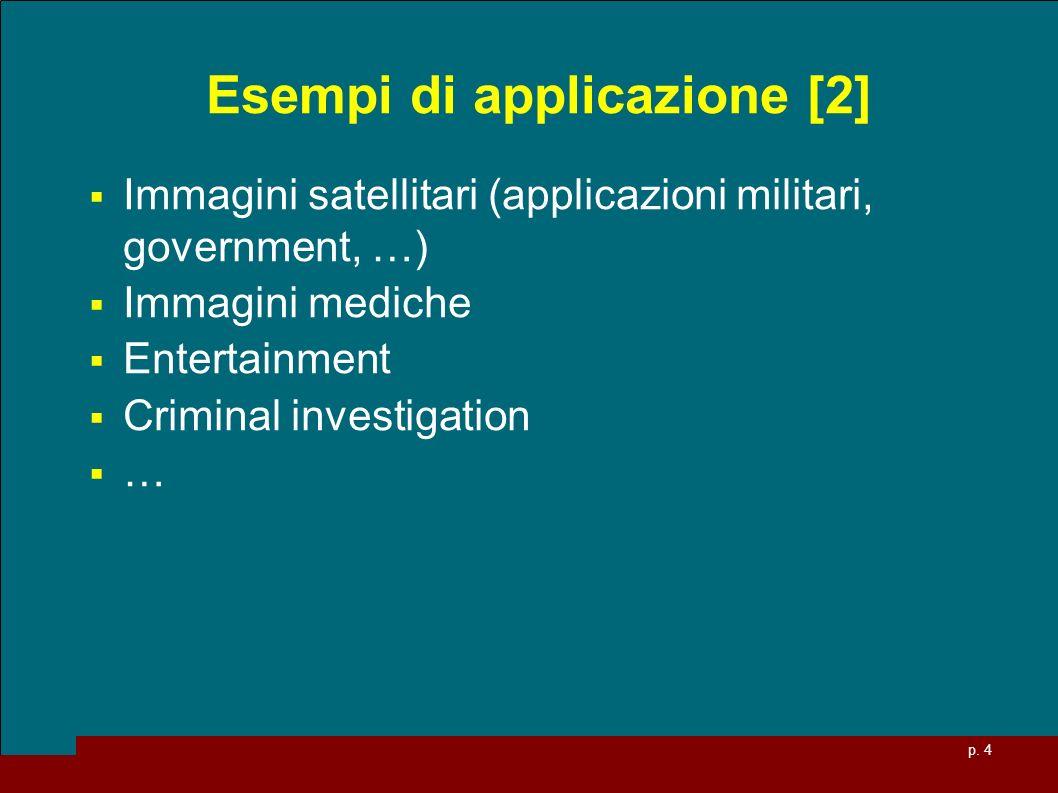 p. 4 Esempi di applicazione [2] Immagini satellitari (applicazioni militari, government, …) Immagini mediche Entertainment Criminal investigation …