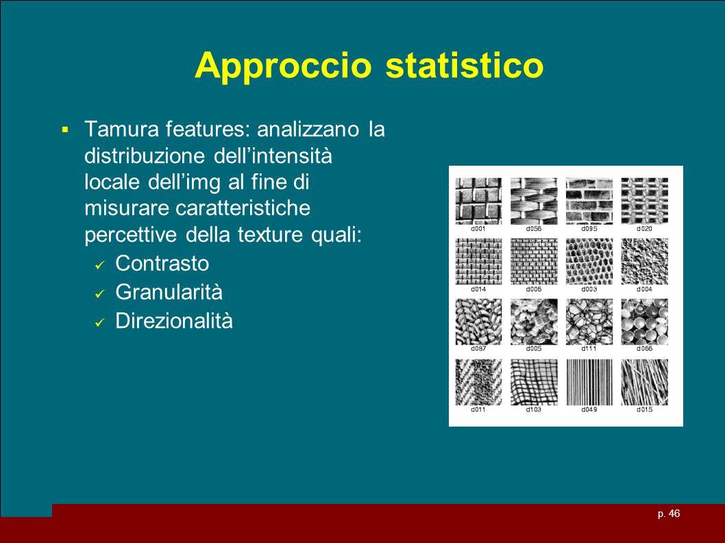 p. 46 Approccio statistico Tamura features: analizzano la distribuzione dellintensità locale dellimg al fine di misurare caratteristiche percettive de