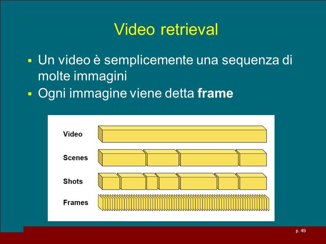 p. 49 Video retrieval Un video è semplicemente una sequenza di molte immagini Ogni immagine viene detta frame