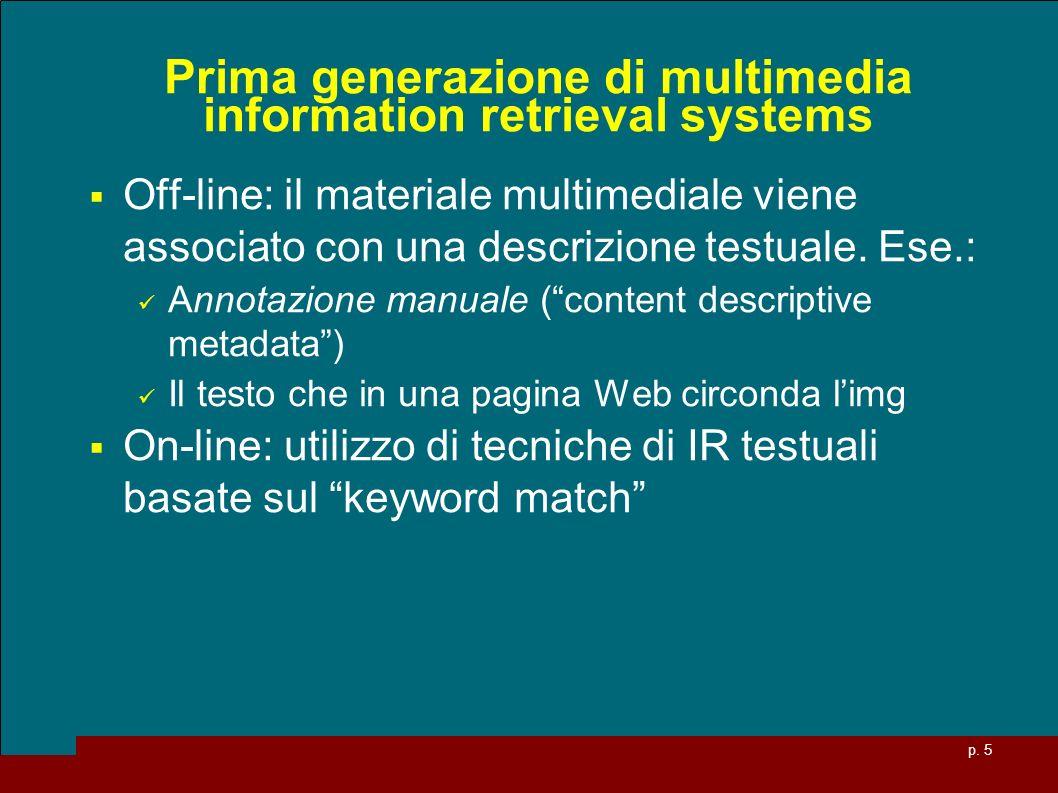 p. 5 Prima generazione di multimedia information retrieval systems Off-line: il materiale multimediale viene associato con una descrizione testuale. E