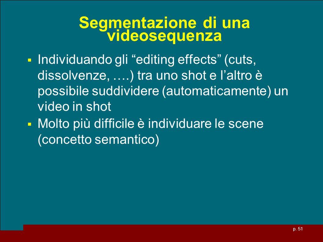 p. 51 Segmentazione di una videosequenza Individuando gli editing effects (cuts, dissolvenze, ….) tra uno shot e laltro è possibile suddividere (autom