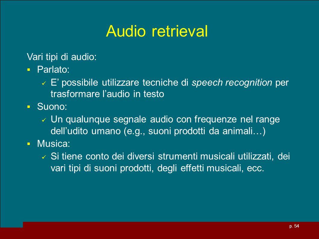 p. 54 Audio retrieval Vari tipi di audio: Parlato: E possibile utilizzare tecniche di speech recognition per trasformare laudio in testo Suono: Un qua