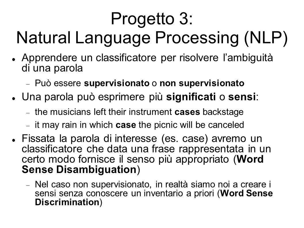 Progetto 3: Natural Language Processing (NLP) Apprendere un classificatore per risolvere lambiguità di una parola Può essere supervisionato o non supe