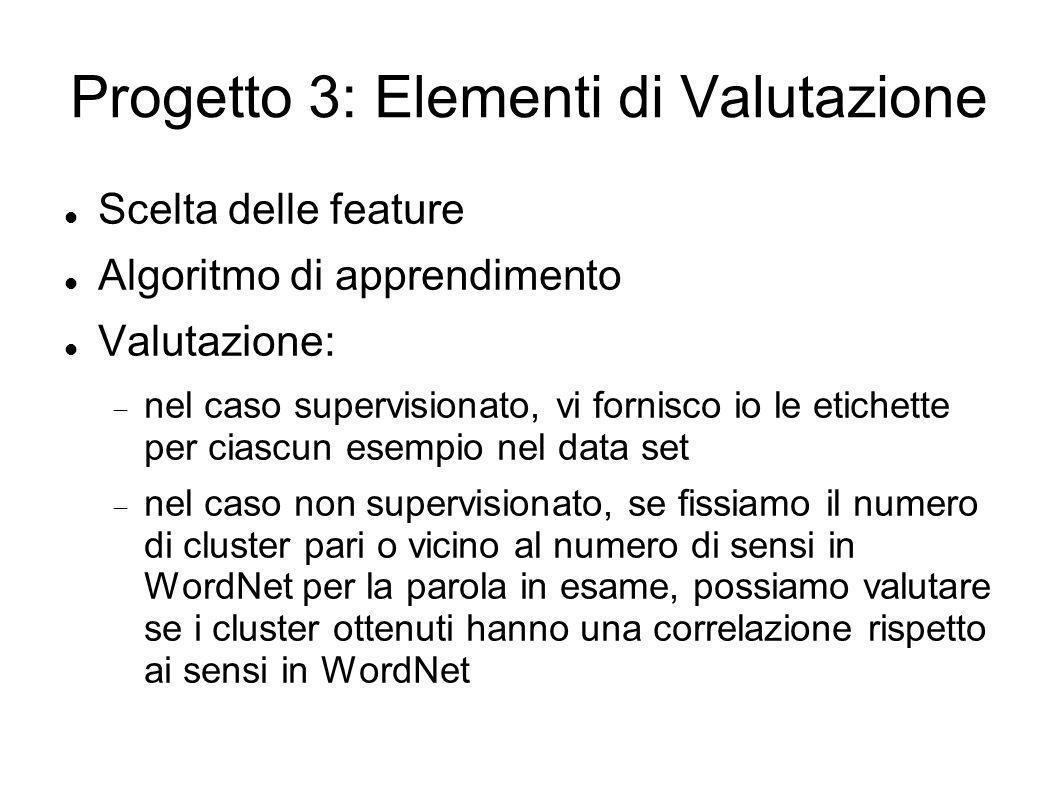 Progetto 3: Elementi di Valutazione Scelta delle feature Algoritmo di apprendimento Valutazione: nel caso supervisionato, vi fornisco io le etichette per ciascun esempio nel data set nel caso non supervisionato, se fissiamo il numero di cluster pari o vicino al numero di sensi in WordNet per la parola in esame, possiamo valutare se i cluster ottenuti hanno una correlazione rispetto ai sensi in WordNet